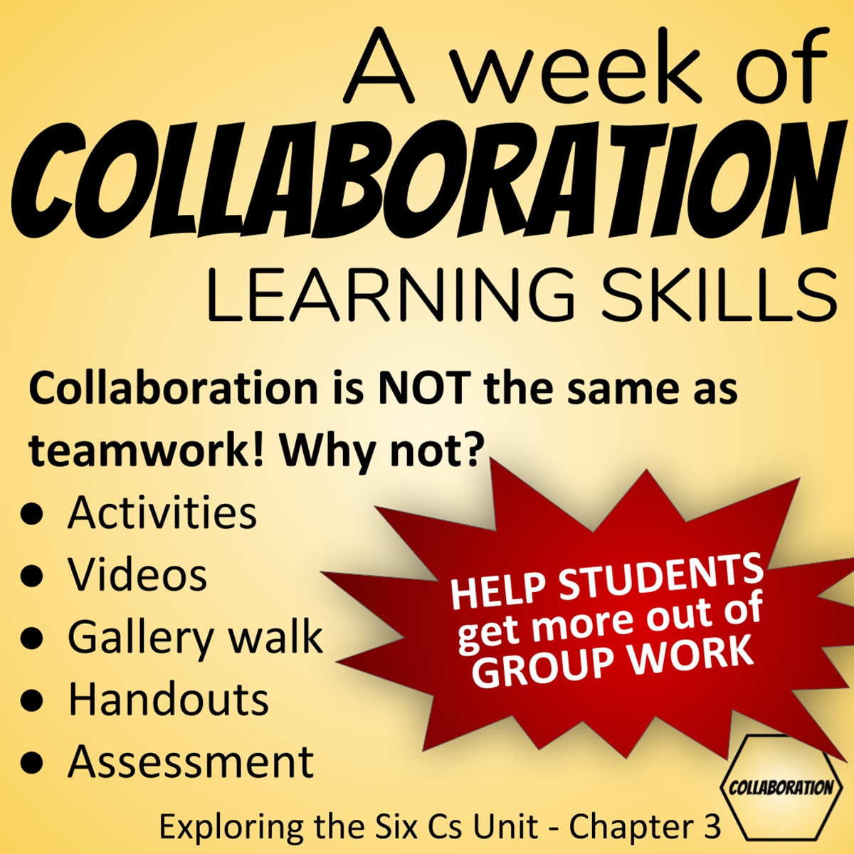 A week of Collaboration Learning Skills: Collaboration is NOT the same as teamwork! Why not? Activities, Videos, Gallery Walk, Handouts, Assessment: Help students get more out of group work